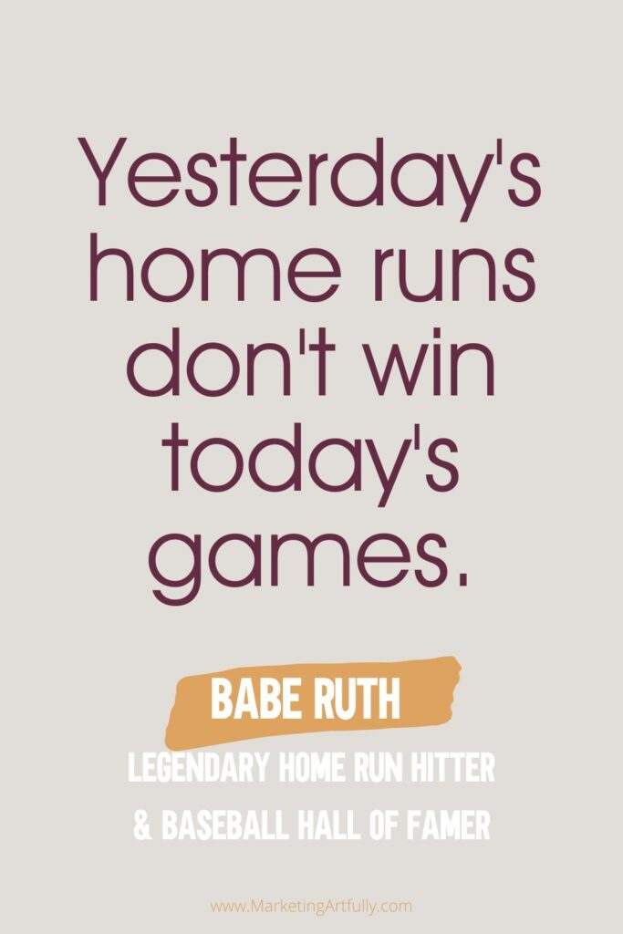 """Yesterday's home runs don't win today's games.""  Babe Ruth Legendary Home Run hitter and Baseball Hall of Famer"