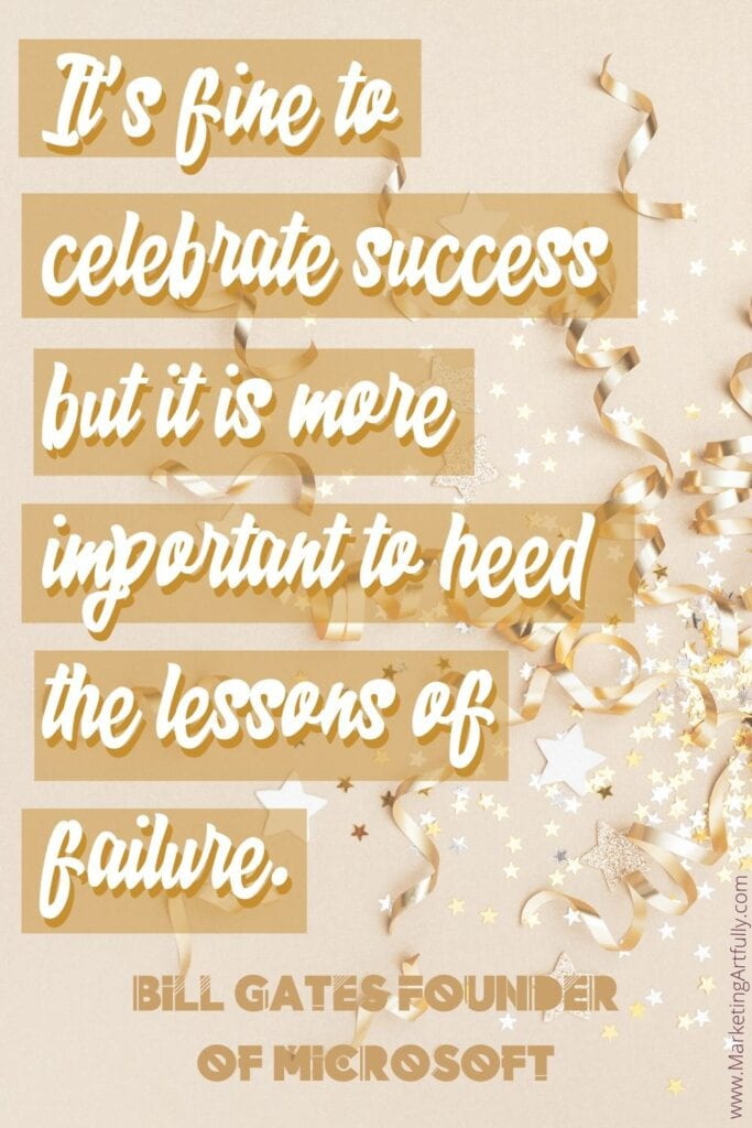 "It's fine to celebrate success but it is more important to heed the lessons of failure.""  Bill Gates Founder of Microsoft"