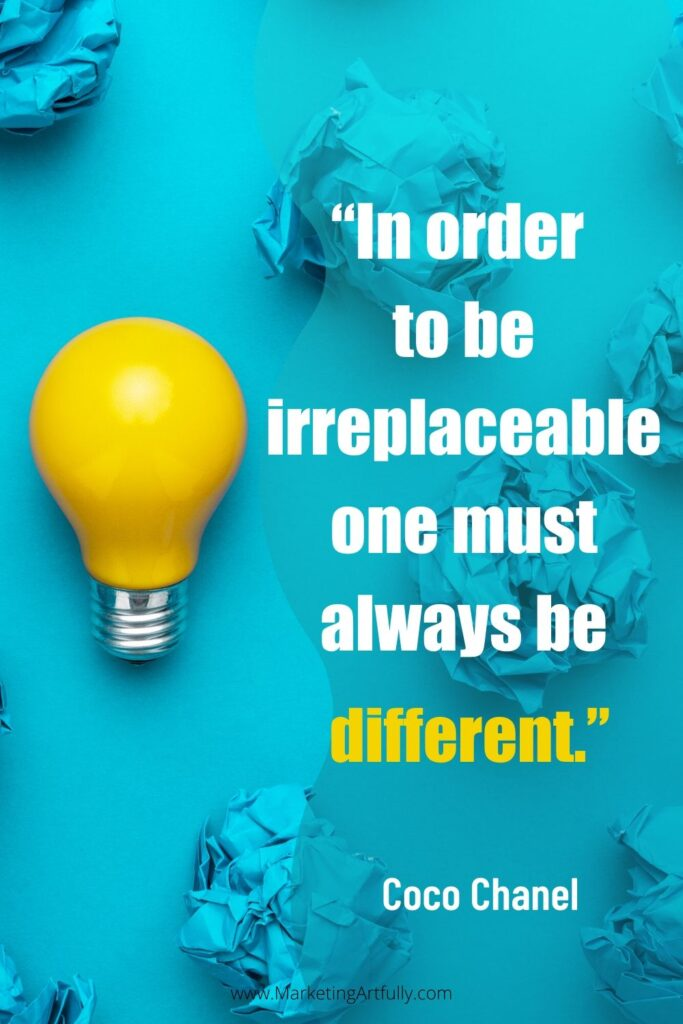 """In order to be irreplaceable one must always be different.""  Coco Chanel"