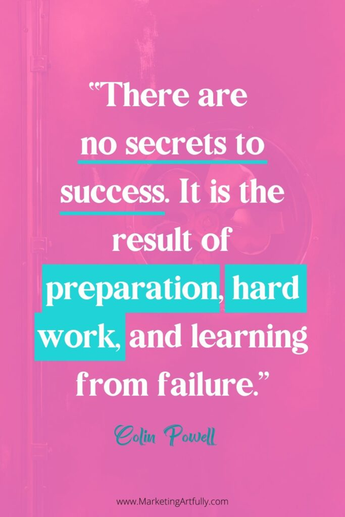 """There are no secrets to success. It is the result of preparation, hard work, and learning from failure.""  Colin Powell"