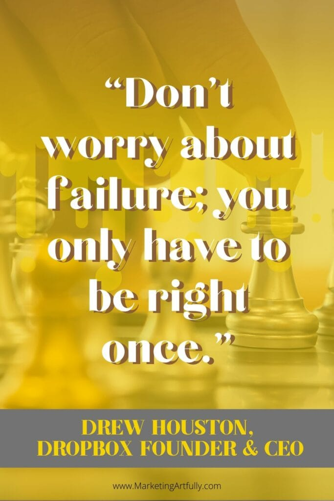"""Don't worry about failure; you only have to be right once.""  Drew Houston, Dropbox founder and CEO"