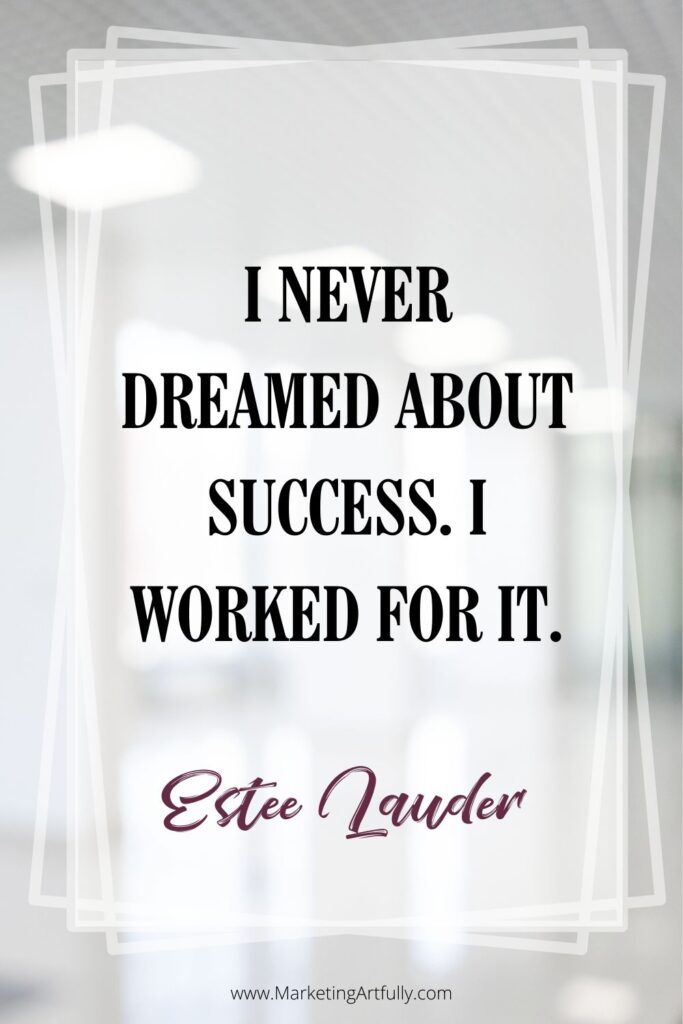 """I never dreamed about success. I worked for it.""  Estee Lauder, Estee Lauder founder"