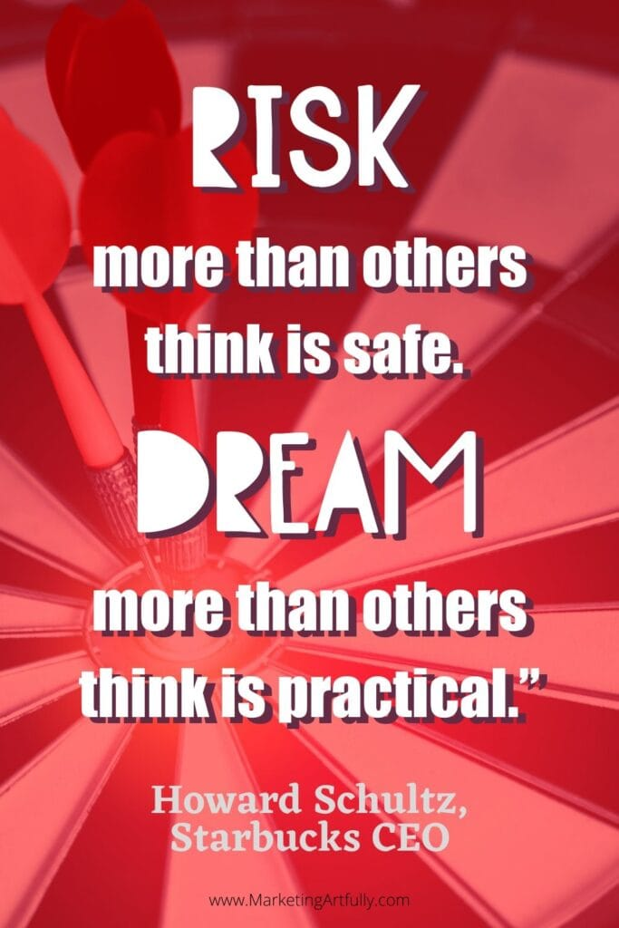 """Risk more than others think is safe. Dream more than others think is practical.""  Howard Schultz, Starbucks CEO"