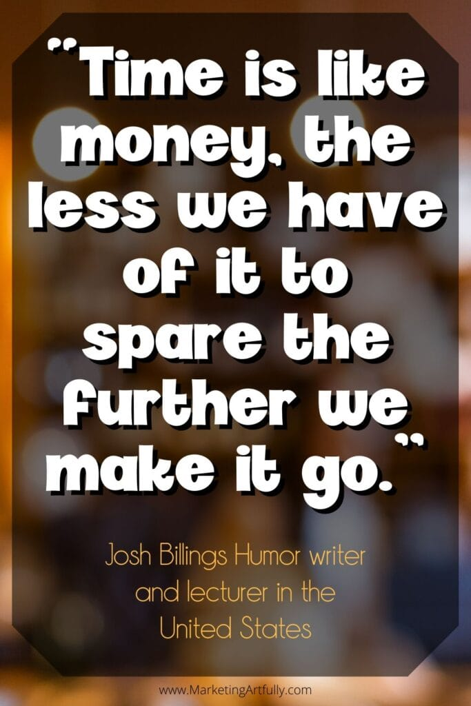 """Time is like money, the less we have of it to spare the further we make it go.""  Josh Billings Humor writer and lecturer in the United States"