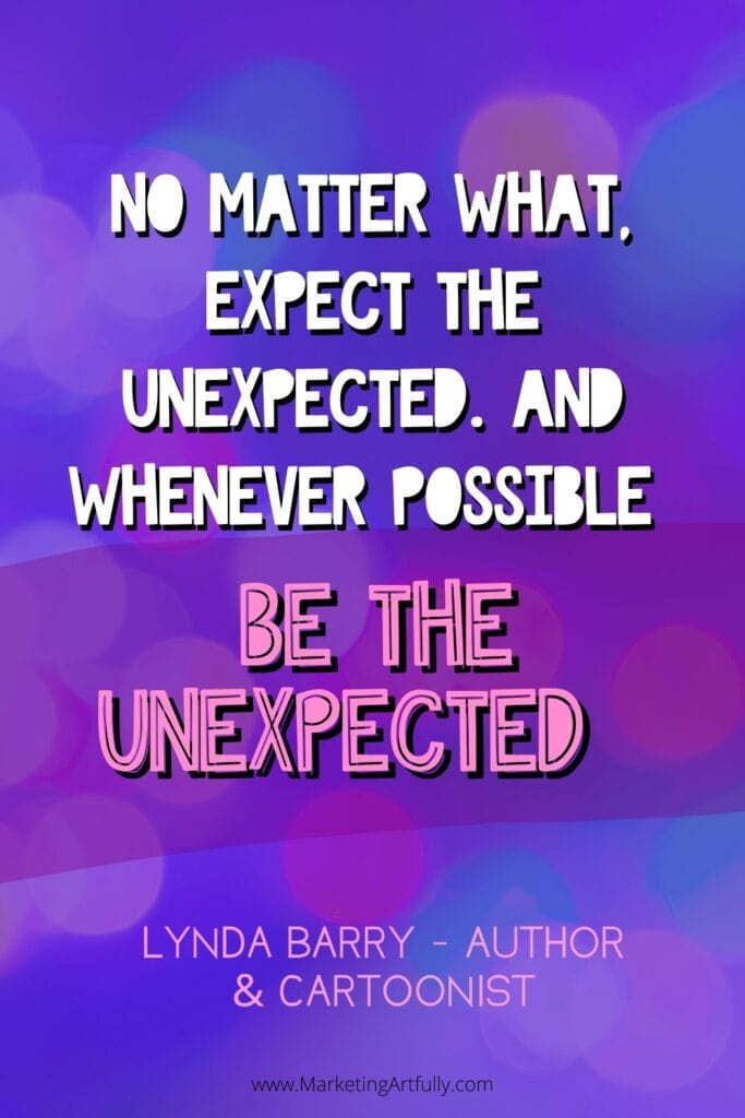 """No matter what, expect the unexpected. And whenever possible BE the unexpected.""  Lynda Barry, author and cartoonist"