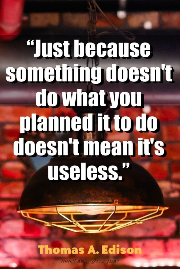 """Just because something doesn't do what you planned it to do doesn't mean it's useless.""  Thomas A. Edison"