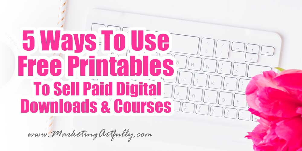 How To Use Free Printables To Sell Paid Digital Downloads and Courses